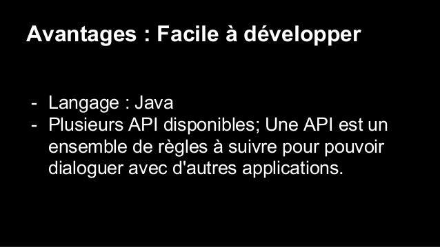 Avantages : Facile à développer - Langage : Java - Plusieurs API disponibles; Une API est un ensemble de règles à suivre p...