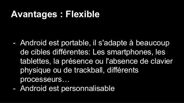 Avantages : Flexible - Android est portable, il s'adapte à beaucoup de cibles différentes: Les smartphones, les tablettes,...