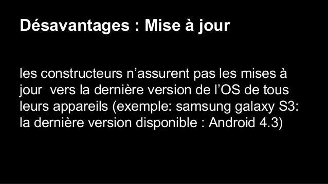 Désavantages : Mise à jour les constructeurs n'assurent pas les mises à jour vers la dernière version de l'OS de tous leur...