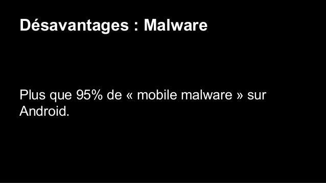 Désavantages : Malware Plus que 95% de « mobile malware » sur Android.