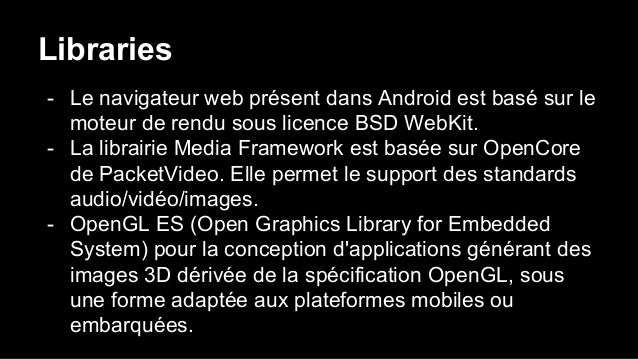 Libraries - Le navigateur web présent dans Android est basé sur le moteur de rendu sous licence BSD WebKit. - La librairie...