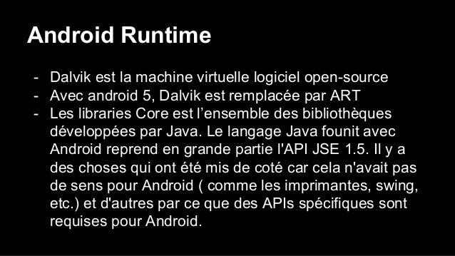 Android Runtime - Dalvik est la machine virtuelle logiciel open-source - Avec android 5, Dalvik est remplacée par ART - Le...