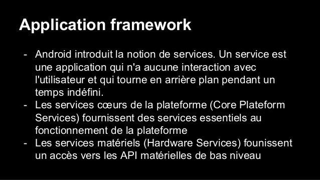 Application framework - Android introduit la notion de services. Un service est une application qui n'a aucune interaction...