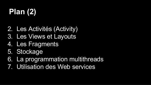 Plan (2) 2. Les Activités (Activity) 3. Les Views et Layouts 4. Les Fragments 5. Stockage 6. La programmation multithreads...