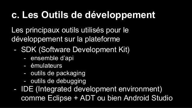 c. Les Outils de développement Les principaux outils utilisés pour le développement sur la plateforme - SDK (Software Deve...