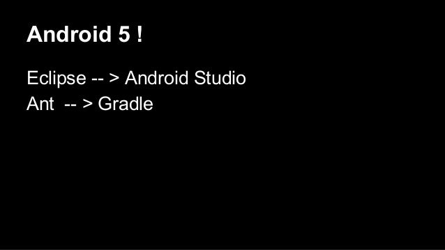 Android 5 ! Eclipse -- > Android Studio Ant -- > Gradle