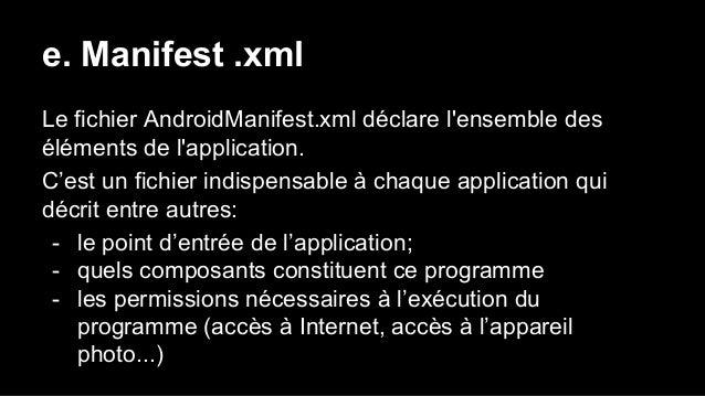 e. Manifest .xml Le fichier AndroidManifest.xml déclare l'ensemble des éléments de l'application. C'est un fichier indispe...