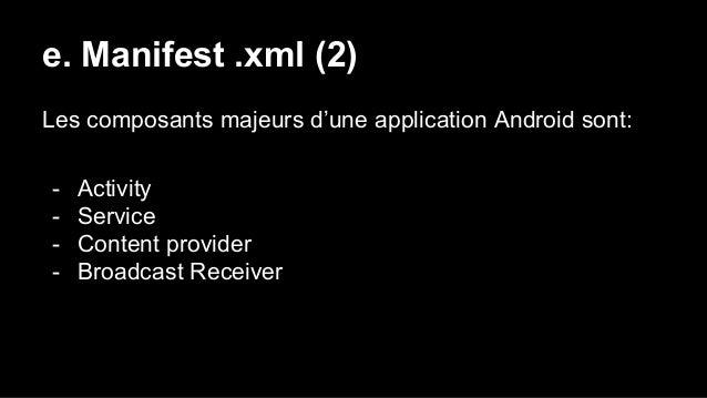 e. Manifest .xml (2) Les composants majeurs d'une application Android sont: - Activity - Service - Content provider - Broa...