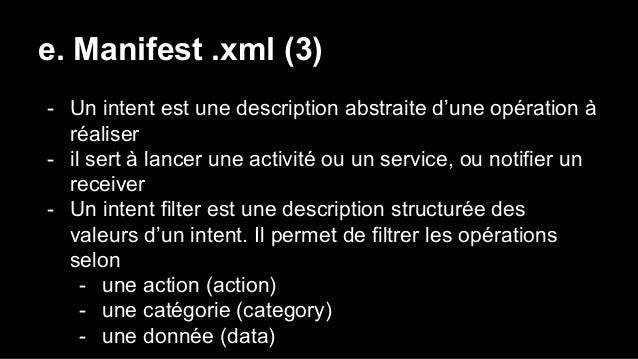 e. Manifest .xml (3) - Un intent est une description abstraite d'une opération à réaliser - il sert à lancer une activité ...