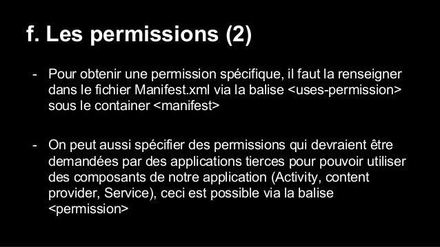 f. Les permissions (2) - Pour obtenir une permission spécifique, il faut la renseigner dans le fichier Manifest.xml via la...