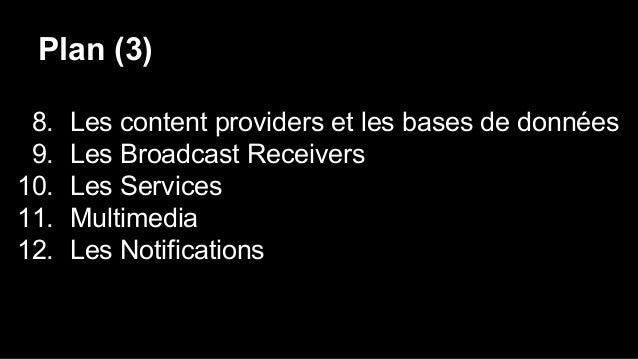 Plan (3) 8. Les content providers et les bases de données 9. Les Broadcast Receivers 10. Les Services 11. Multimedia 12. L...