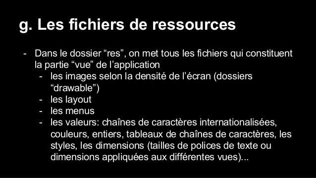 """g. Les fichiers de ressources - Dans le dossier """"res"""", on met tous les fichiers qui constituent la partie """"vue"""" de l'appli..."""