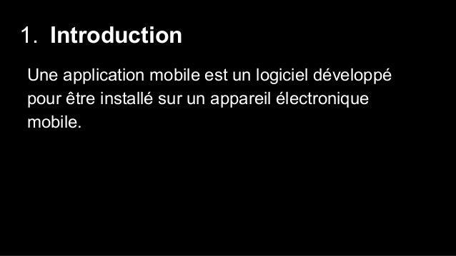1. Introduction Une application mobile est un logiciel développé pour être installé sur un appareil électronique mobile.