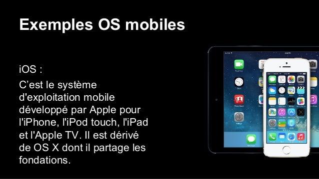 Exemples OS mobiles iOS : C'est le système d'exploitation mobile développé par Apple pour l'iPhone, l'iPod touch, l'iPad e...