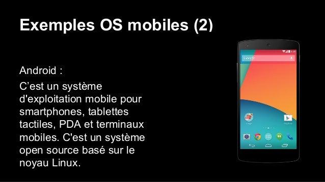 Exemples OS mobiles (2) Android : C'est un système d'exploitation mobile pour smartphones, tablettes tactiles, PDA et term...