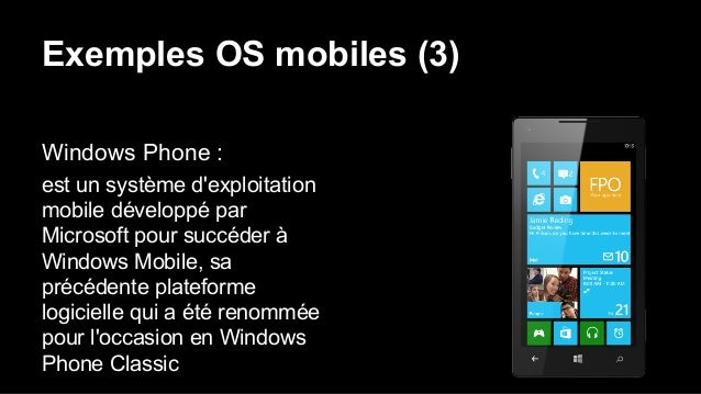 Exemples OS mobiles (3) Windows Phone : est un système d'exploitation mobile développé par Microsoft pour succéder à Windo...