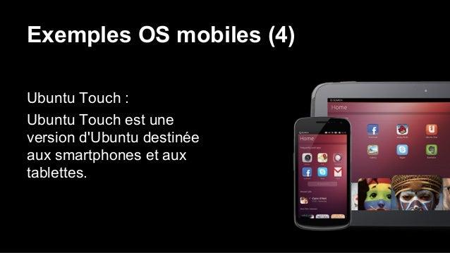 Exemples OS mobiles (4) Ubuntu Touch : Ubuntu Touch est une version d'Ubuntu destinée aux smartphones et aux tablettes.