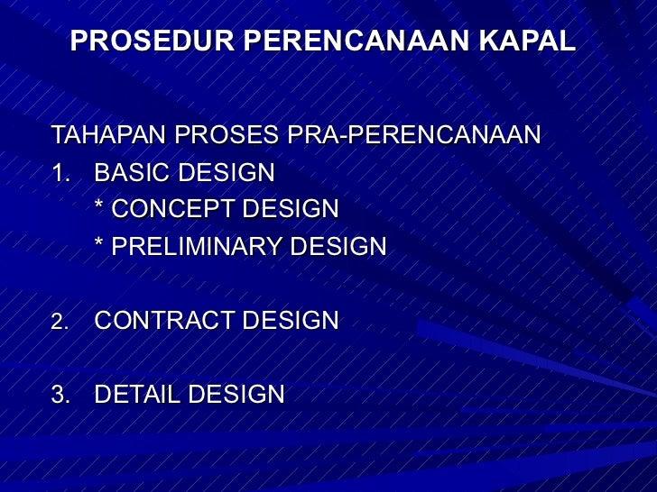 PROSEDUR PERENCANAAN KAPALTAHAPAN PROSES PRA-PERENCANAAN1. BASIC DESIGN   * CONCEPT DESIGN   * PRELIMINARY DESIGN2.   CONT...
