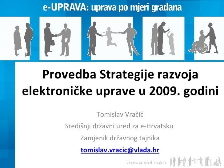 Provedba Strategije razvoja elektroničke uprave u 2009. godini Tomislav Vračić Središnji državni ured za e-Hrvatsku  Zamje...