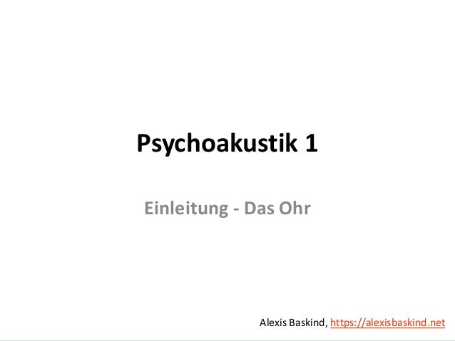 Alexis BaskindPsychoakustik 1 – Einleitung, das Ohr Psychoakustik 1 Einleitung - Das Ohr Alexis Baskind, https://alexisbas...