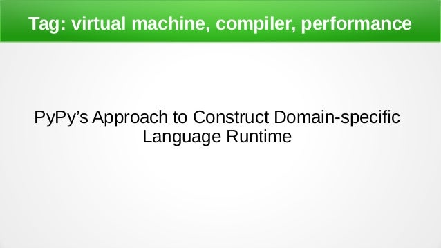Tag: virtual machine, compiler, performance PyPy's Approach to Construct Domain-specific Language Runtime
