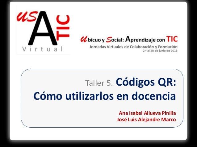 Taller 5. Códigos QR:Cómo utilizarlos en docenciaAna Isabel Allueva PinillaJosé Luis Alejandre Marco