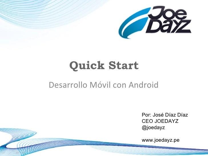 Quick Start Desarrollo Móvil con Android Por: José Díaz Díaz CEO JOEDAYZ @joedayz www.joedayz.pe