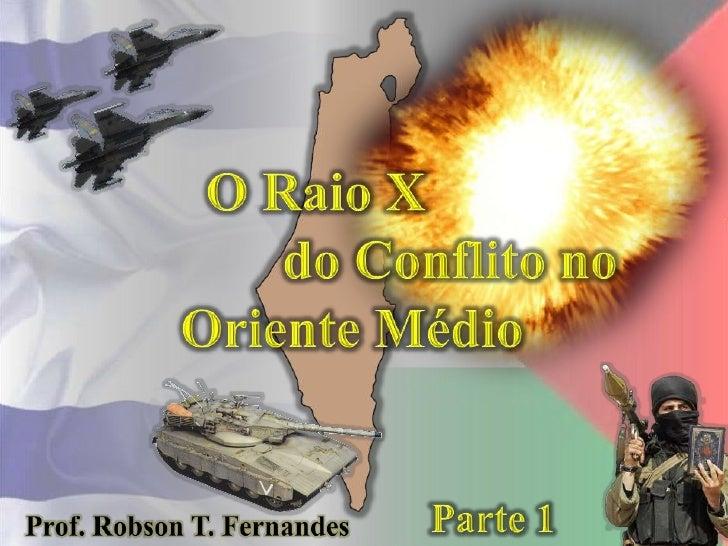 O Raio X<br />do Conflito no<br />Oriente Médio<br />Parte 1<br />Prof. Robson T. Fernandes<br />