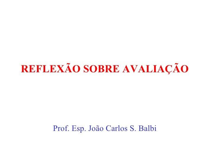 REFLEXÃO SOBRE AVALIAÇÃO Prof. Esp. João Carlos S. Balbi