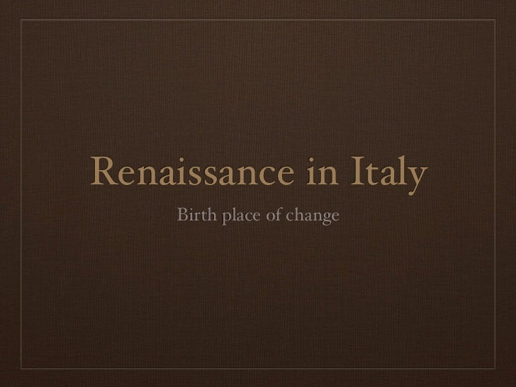 Renaissance in Italy     Birth place of change
