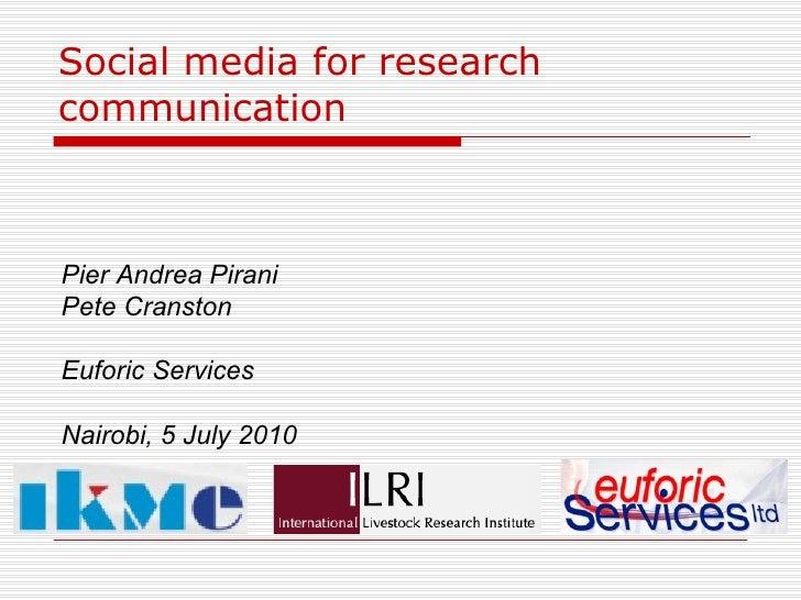 Social media for research communication Pier Andrea Pirani Pete Cranston Euforic Services Nairobi, 5 July 2010