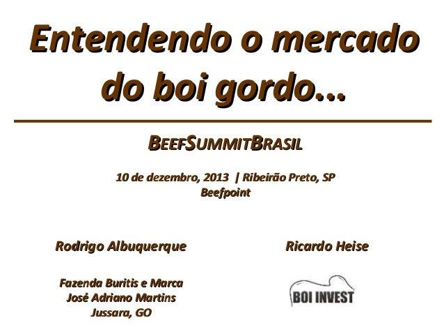 Entendendo o mercado do boi gordo... BEEFSUMMITBRASIL 10 de dezembro, 2013   Ribeirão Preto, SP Beefpoint  Rodrigo Albuque...