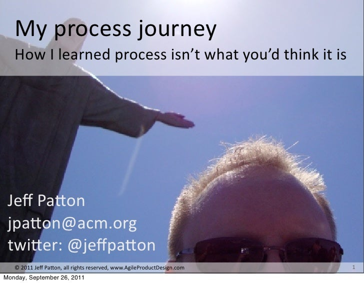 My	  process	  journey	     How	  I	  learned	  process	  isn't	  what	  you'd	  think	  it	  is Jeff	  Pa+on jpa+on@acm.or...