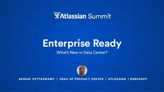 Enterprise Ready What's New in Data Center? KESHAV PUTTASWAMY | HEAD OF PRODUCT, SERVER | ATLASSIAN | @KESHAVP