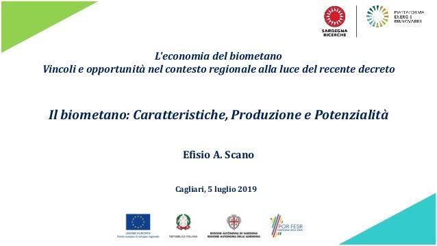 L'economia del biometano Vincoli e opportunità nel contesto regionale alla luce del recente decreto Efisio A. Scano Il bio...