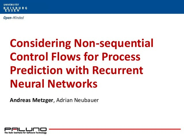 Considering Non-sequential Control Flows for Process Prediction with Recurrent Neural Networks Andreas Metzger, Adrian Neu...