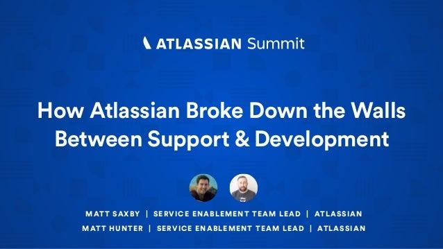 How Atlassian Broke Down the Walls Between Support & Development MATT SAXBY | SERVICE ENABLEMENT TEAM LEAD | ATLASSIAN MAT...