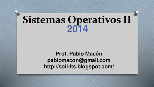 Sistemas Operativos II 2014 Prof. Pablo Macón pablomacon@gmail.com http://soii-its.blogspot.com/