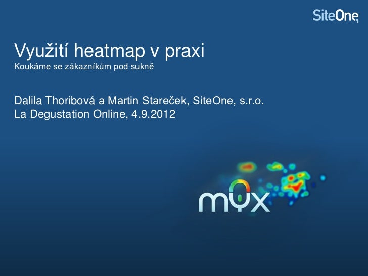 Využití heatmap v praxiKoukáme se zákazníkům pod sukněDalila Thoribová a Martin Stareček, SiteOne, s.r.o.La Degustation On...