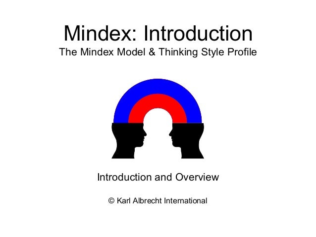 Mindex: Introduction The Mindex Model & Thinking Style Profile © Karl Albrecht International Introduction and Overview