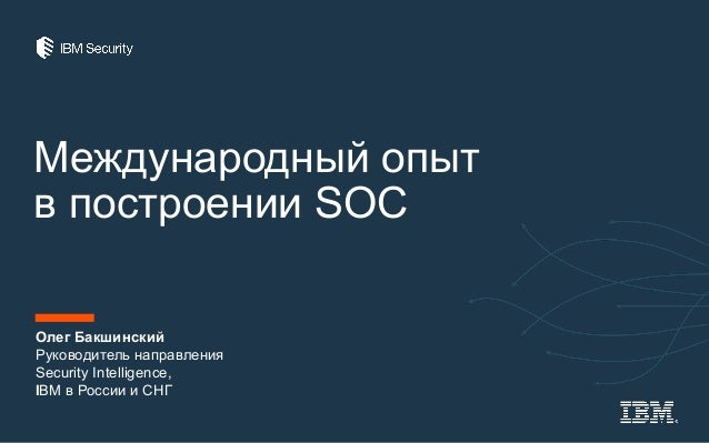 Международный опыт в построении SOC Олег Бакшинский Руководитель направления Security Intelligence, IBM в России и СНГ