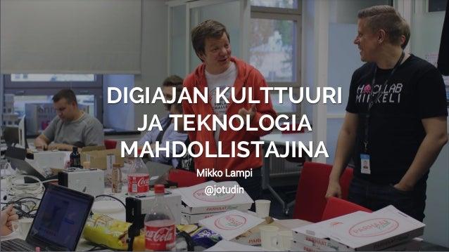 Mikko Lampi @jotudin DIGIAJAN KULTTUURI JA TEKNOLOGIA MAHDOLLISTAJINA
