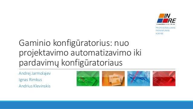 PROFESIONALUMAS PATIKIMUMAS KOKYBĖ Gaminio konfigūratorius: nuo projektavimo automatizavimo iki pardavimų konfigūratoriaus...