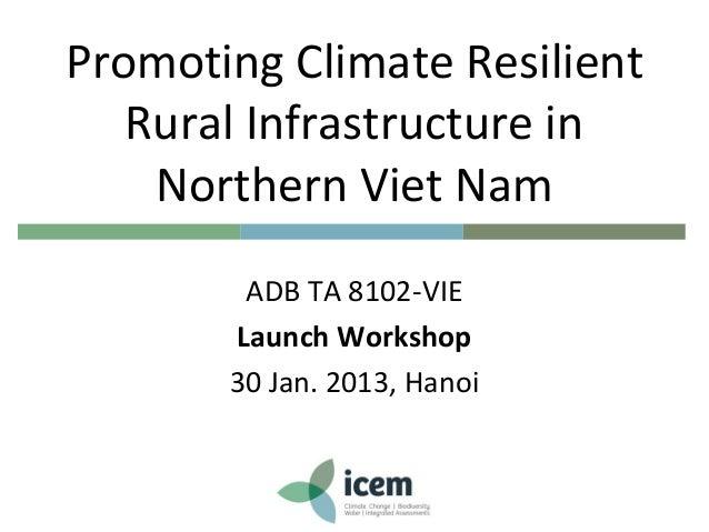 Promoting Climate ResilientRural Infrastructure inNorthern Viet NamADB TA 8102-VIELaunch Workshop30 Jan. 2013, Hanoi