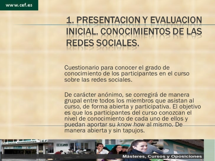 Cuestionario para conocer el grado de conocimiento de los participantes en el curso sobre las redes sociales.  De carácte...
