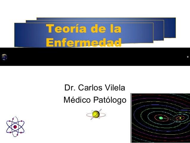 Teoría de la Enfermedad Dr. Carlos Vilela Médico Patólogo