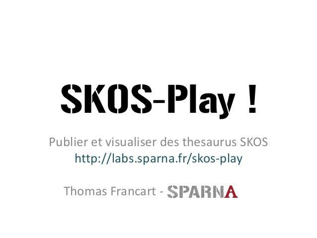 SKOS-Play !  Publier et visualiser des thesaurus SKOS  http://labs.sparna.fr/skos-play  Thomas Francart-