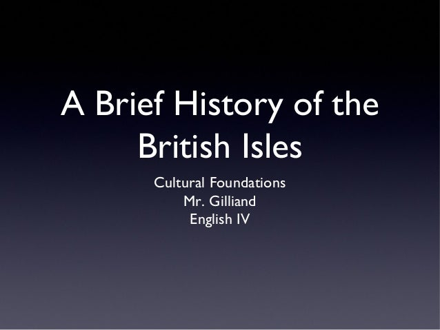 A Brief History of the British Isles Cultural Foundations Mr. Gilliand English IV
