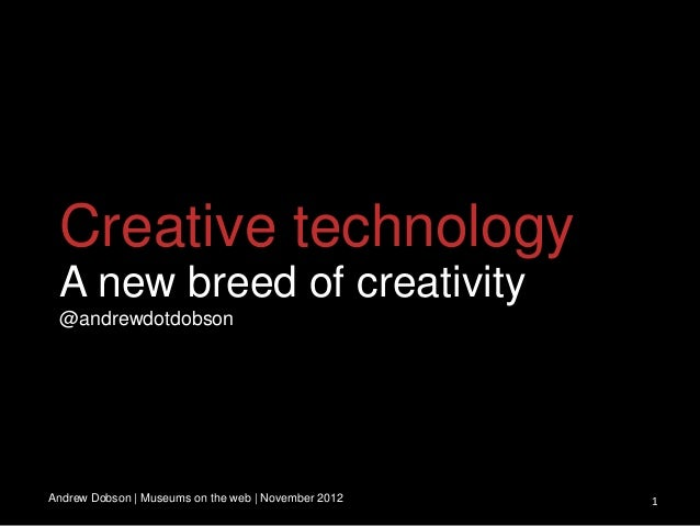 Creative technology A new breed of creativity @andrewdotdobsonAndrew Dobson | Museums on the web | November 2012   1