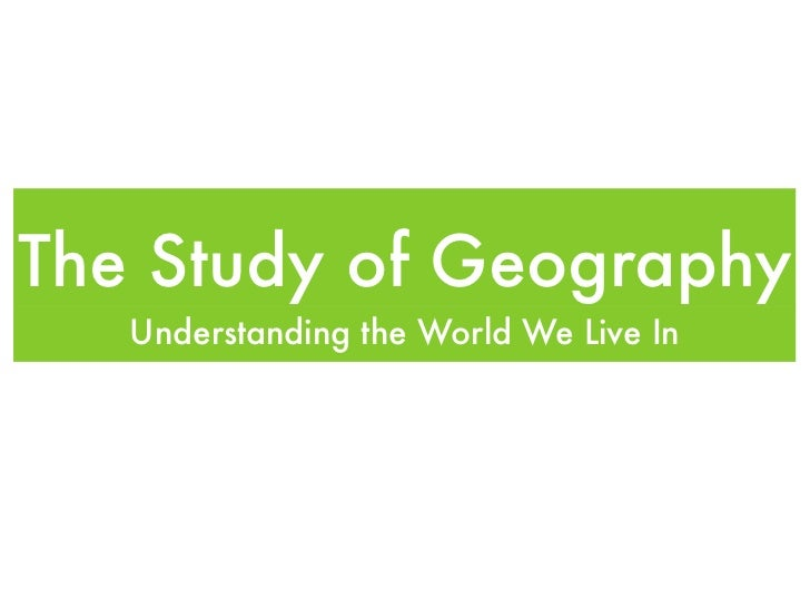 The Study of Geography   Understanding the World We Live In